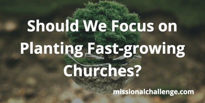 Should We Focus On Planting Fast-Growing Churches? | missionalchallenge.com