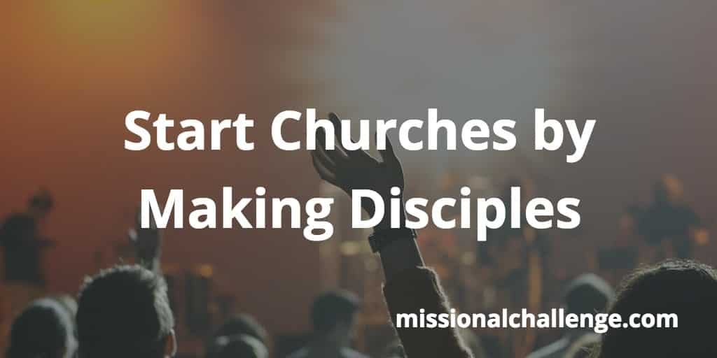 Start Churches by Making Disciples | missionalchallenge.com