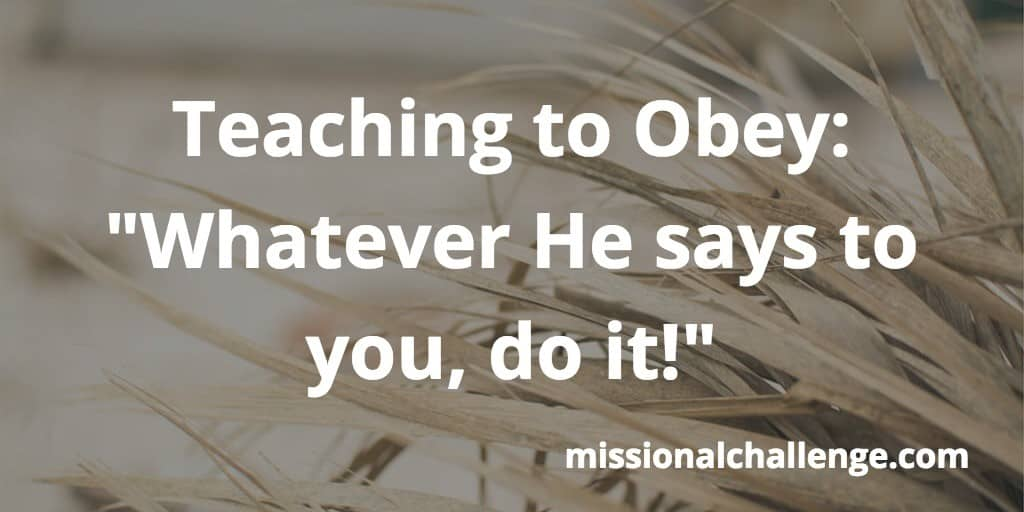 """Teaching to Obey: """"Whatever He says to you, do it!"""" 